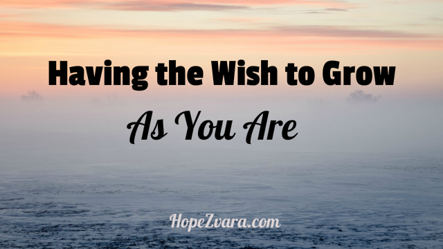 Having the Wish to  Grow- As You Are