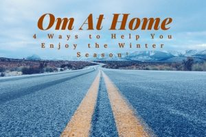 Om At Home: 4 Ways to Help You Enjoy the Winter Season!