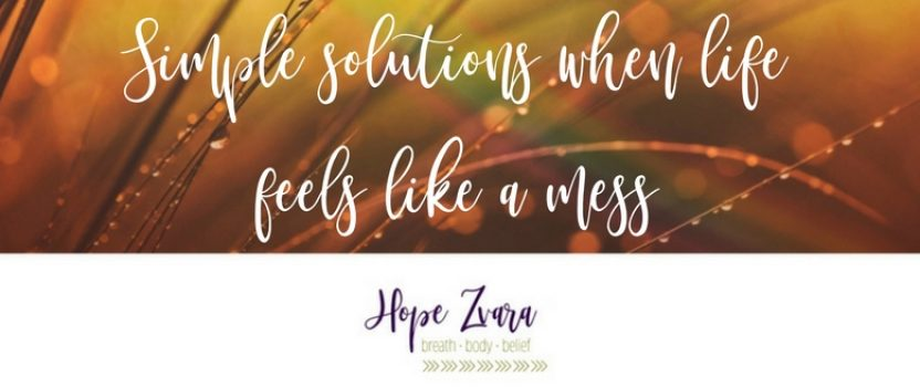 Simple Solutions When Life Feels Like A Mess