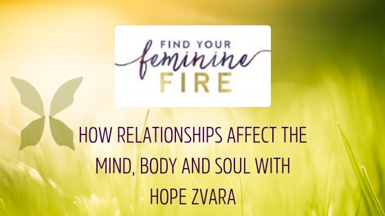 HOW RELATIONSHIPS AFFECT THE MIND, BODY AND SOUL WITH HOPE ZVARA