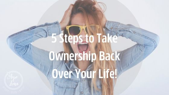 5 Steps to Take Ownership Back Over Your Life