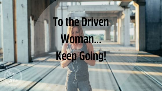 Dear Driven Woman: Keep Going