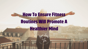 How To Ensure Fitness Routines Will Promote A Healthier Mind Hope Zvara Blog Post