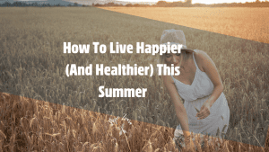 How To Live Happier (And Healthier) This Summer hope zvara blog 1