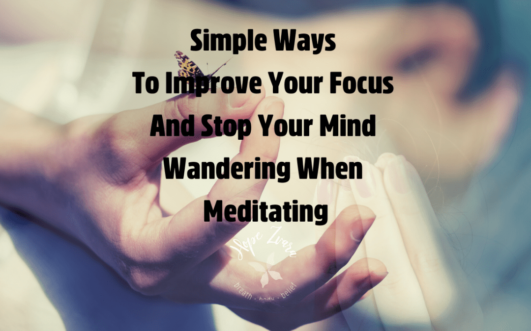 Simple Ways To Improve Your Focus And Stop Your Mind Wandering When Meditating