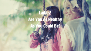 Ladies! Are You As Healthy As You Could Be? Hope Zvara Blog Post September 1 2021